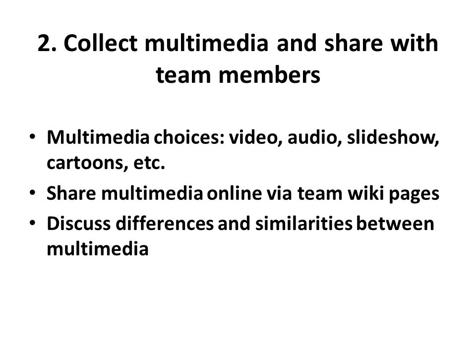 2. Collect multimedia and share with team members Multimedia choices: video, audio, slideshow, cartoons, etc. Share multimedia online via team wiki pa