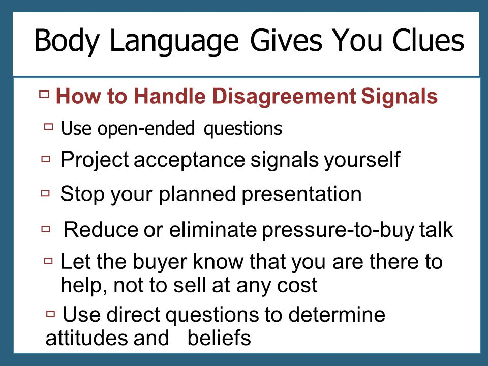 Body Language Gives You Clues  Use open-ended questions  Project acceptance signals yourself  Stop your planned presentation  Let the buyer know t