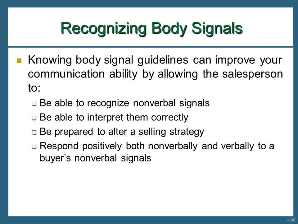 Recognizing Body Signals Knowing body signal guidelines can improve your communication ability by allowing the salesperson to:  Be able to recognize nonverbal signals  Be able to interpret them correctly  Be prepared to alter a selling strategy  Respond positively both nonverbally and verbally to a buyer's nonverbal signals 4-36