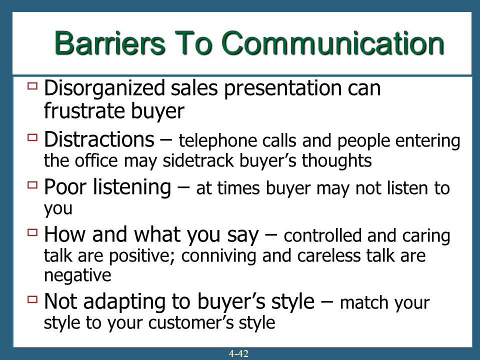 4-42 Barriers To Communication  Disorganized sales presentation can frustrate buyer  Distractions – telephone calls and people entering the office may sidetrack buyer's thoughts  Poor listening – at times buyer may not listen to you  How and what you say – controlled and caring talk are positive; conniving and careless talk are negative  Not adapting to buyer's style – match your style to your customer's style