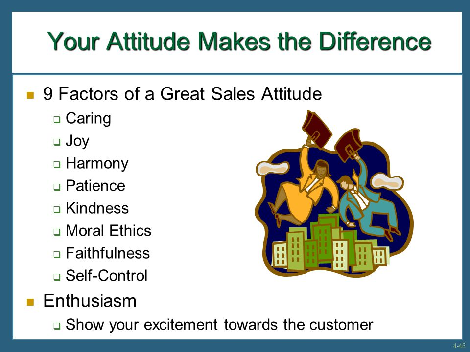 Your Attitude Makes the Difference 9 Factors of a Great Sales Attitude  Caring  Joy  Harmony  Patience  Kindness  Moral Ethics  Faithfulness 