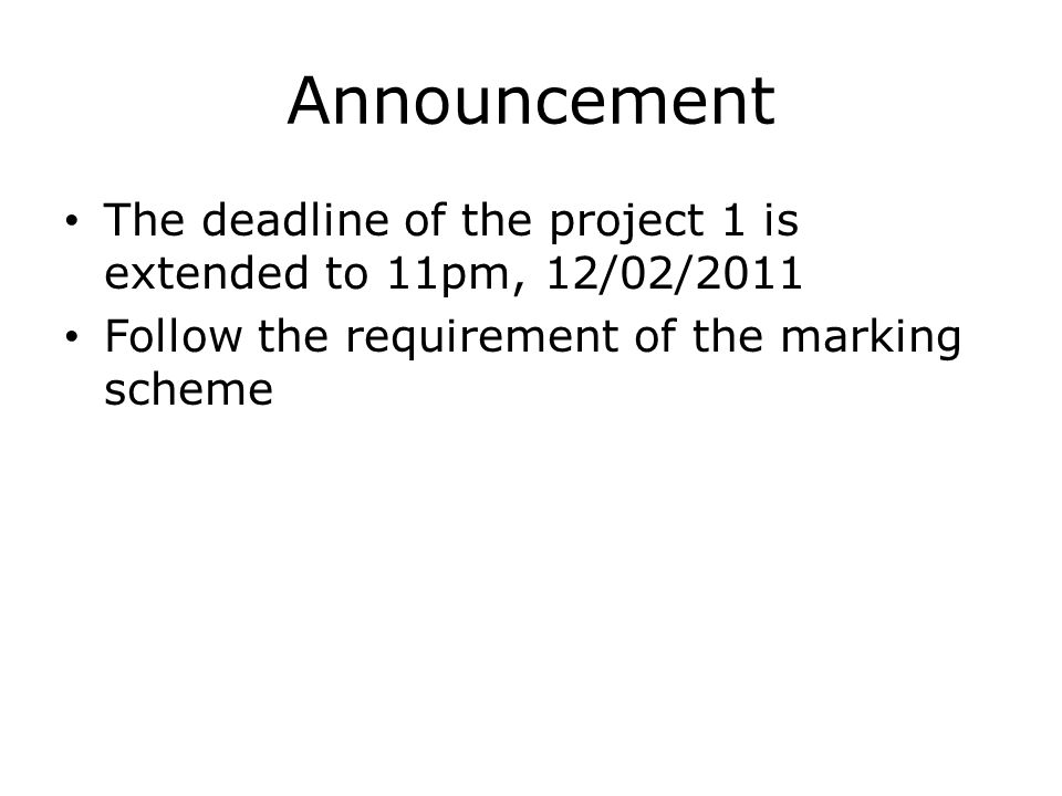 Announcement The deadline of the project 1 is extended to 11pm, 12/02/2011 Follow the requirement of the marking scheme