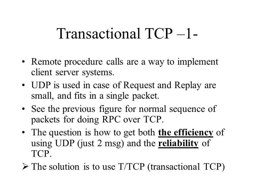 Transactional TCP –1- Remote procedure calls are a way to implement client server systems. UDP is used in case of Request and Replay are small, and fi