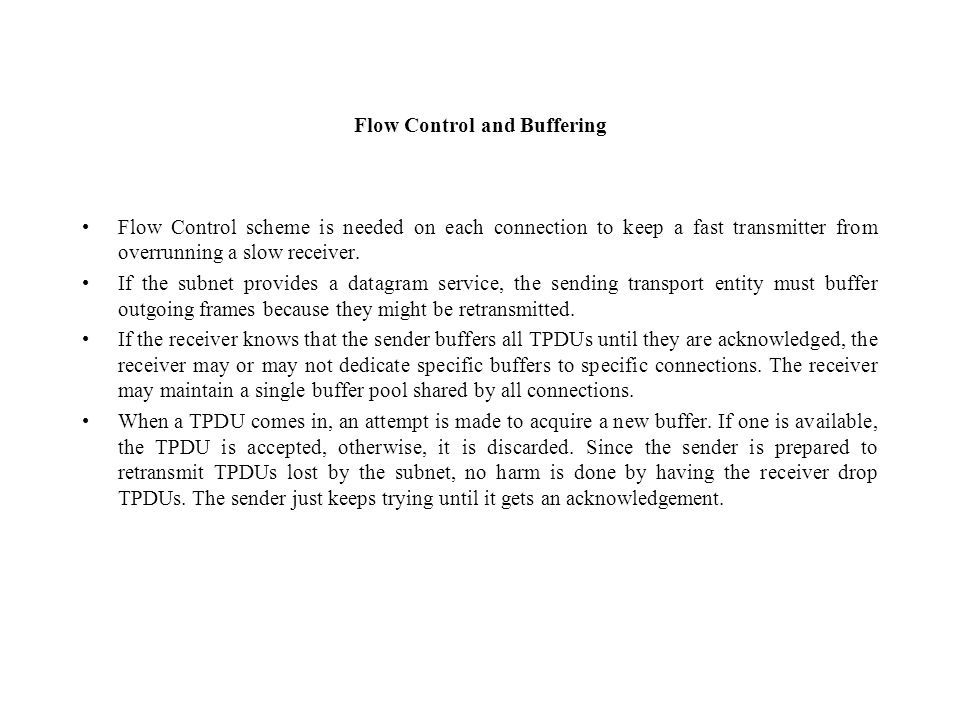 Flow Control and Buffering Flow Control scheme is needed on each connection to keep a fast transmitter from overrunning a slow receiver. If the subnet