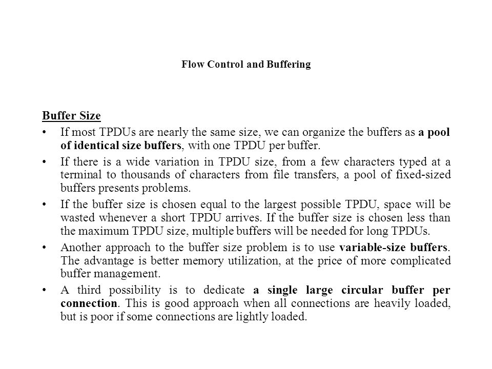 Flow Control and Buffering Buffer Size If most TPDUs are nearly the same size, we can organize the buffers as a pool of identical size buffers, with o