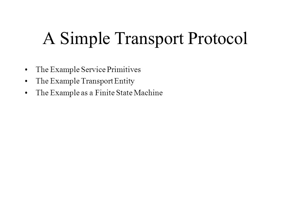 A Simple Transport Protocol The Example Service Primitives The Example Transport Entity The Example as a Finite State Machine