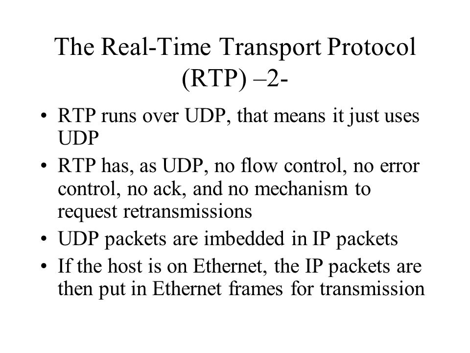 The Real-Time Transport Protocol (RTP) –2- RTP runs over UDP, that means it just uses UDP RTP has, as UDP, no flow control, no error control, no ack,