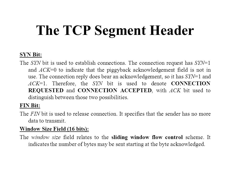 The TCP Segment Header SYN Bit: The SYN bit is used to establish connections. The connection request has SYN=1 and ACK=0 to indicate that the piggybac
