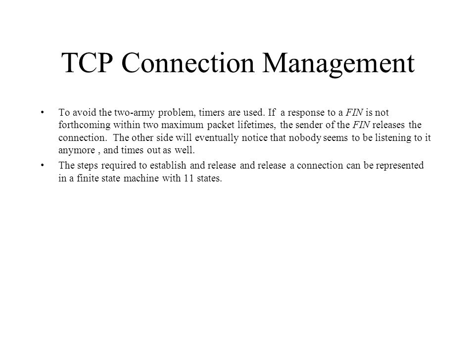 TCP Connection Management To avoid the two-army problem, timers are used. If a response to a FIN is not forthcoming within two maximum packet lifetime