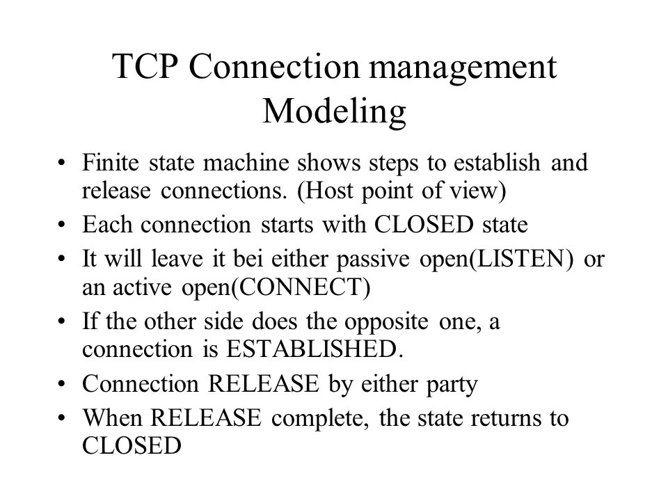 TCP Connection management Modeling Finite state machine shows steps to establish and release connections. (Host point of view) Each connection starts