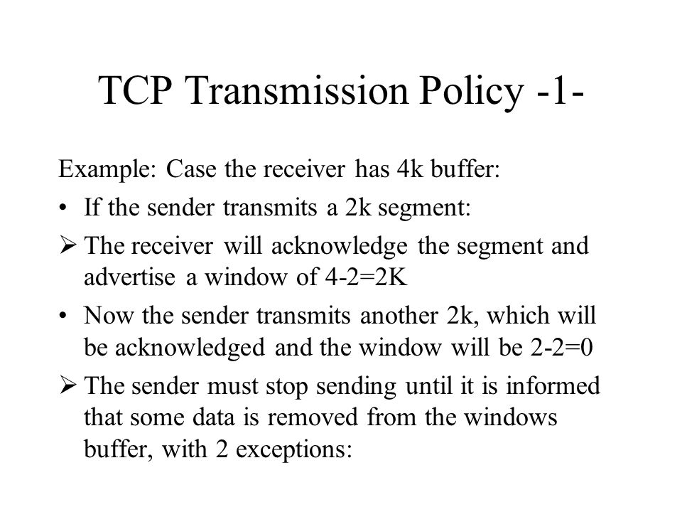 TCP Transmission Policy -1- Example: Case the receiver has 4k buffer: If the sender transmits a 2k segment:  The receiver will acknowledge the segmen