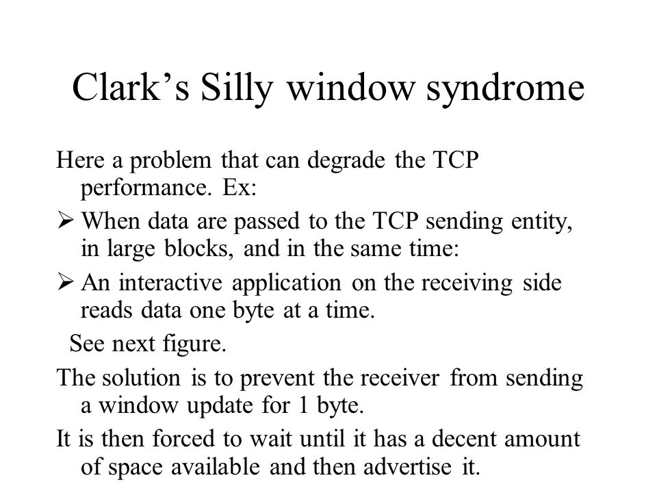 Clark's Silly window syndrome Here a problem that can degrade the TCP performance. Ex:  When data are passed to the TCP sending entity, in large bloc