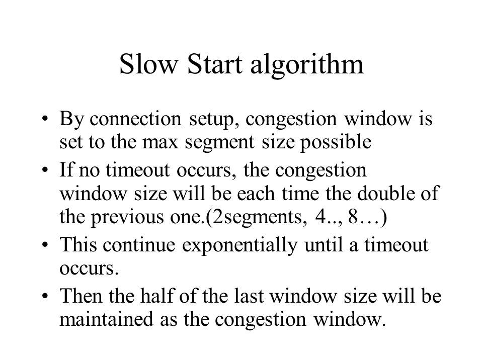 Slow Start algorithm By connection setup, congestion window is set to the max segment size possible If no timeout occurs, the congestion window size w