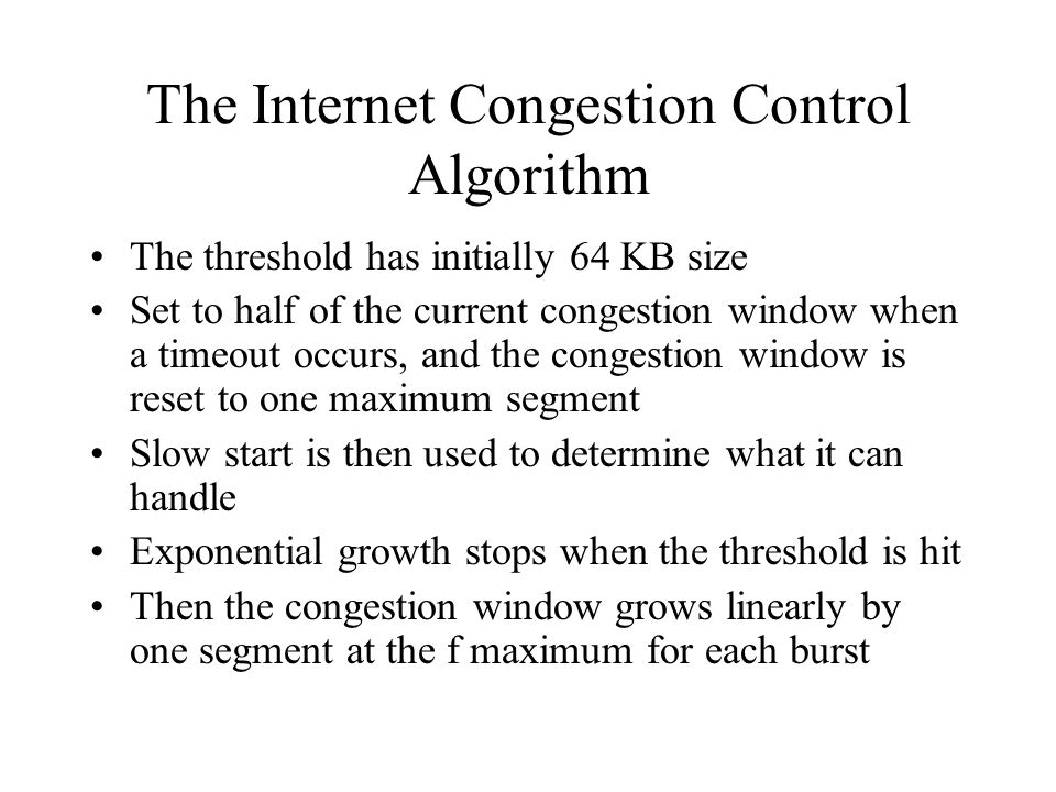 The Internet Congestion Control Algorithm The threshold has initially 64 KB size Set to half of the current congestion window when a timeout occurs, a