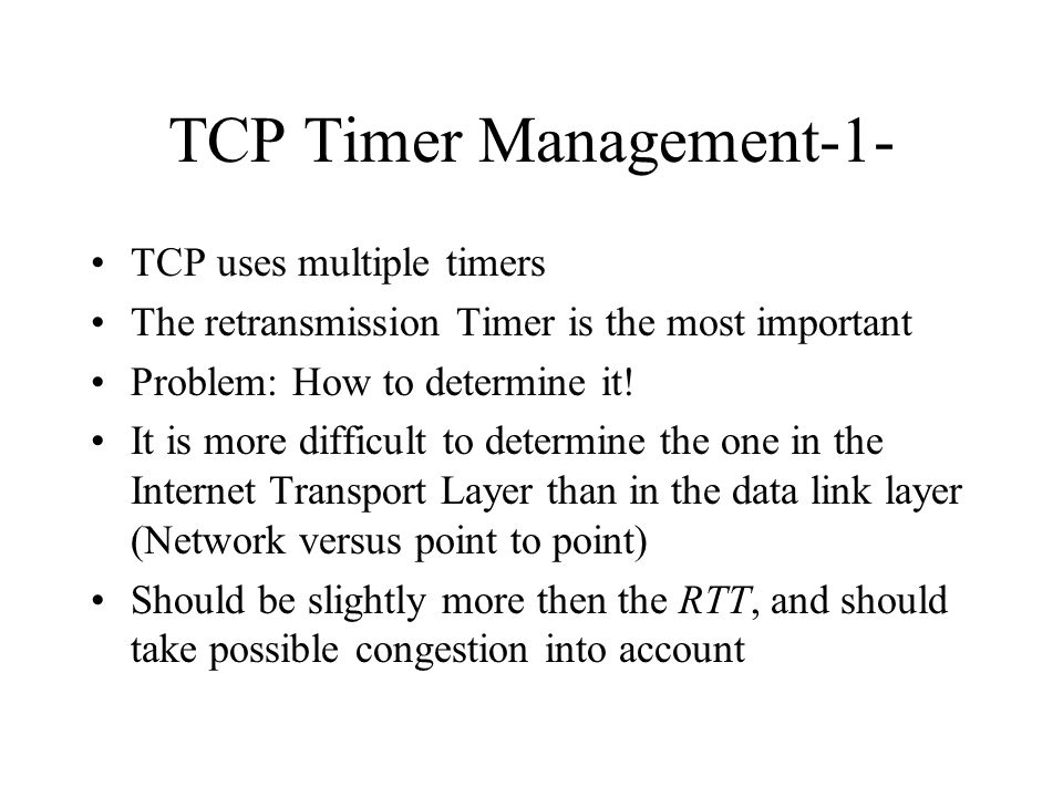 TCP Timer Management-1- TCP uses multiple timers The retransmission Timer is the most important Problem: How to determine it! It is more difficult to