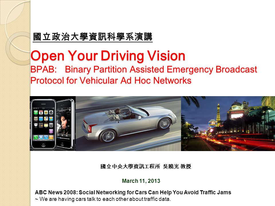 Open Your Driving Vision BPAB: Binary Partition Assisted Emergency Broadcast Protocol for Vehicular Ad Hoc Networks March 11, 2013 國立中央大學資訊工程所 吳曉光 教授
