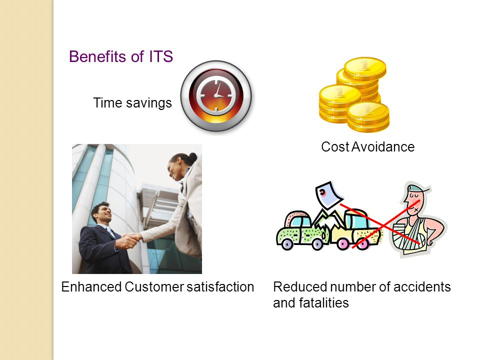 Benefits of ITS Cost Avoidance Time savings Enhanced Customer satisfactionReduced number of accidents and fatalities