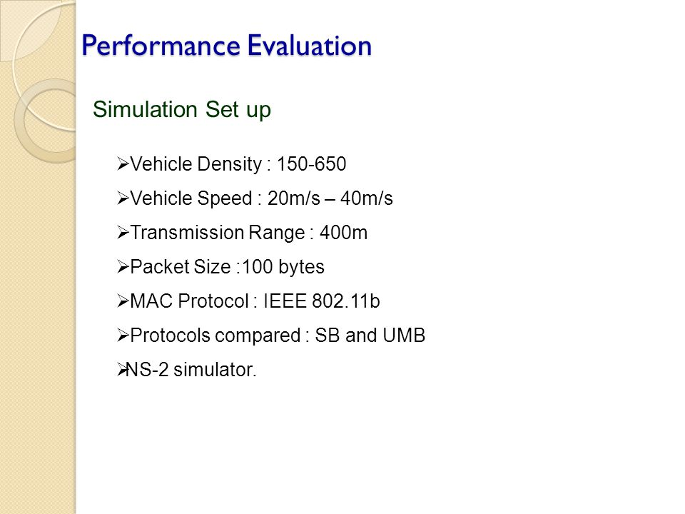 Performance Evaluation Simulation Set up  Vehicle Density : 150-650  Vehicle Speed : 20m/s – 40m/s  Transmission Range : 400m  Packet Size :100 by