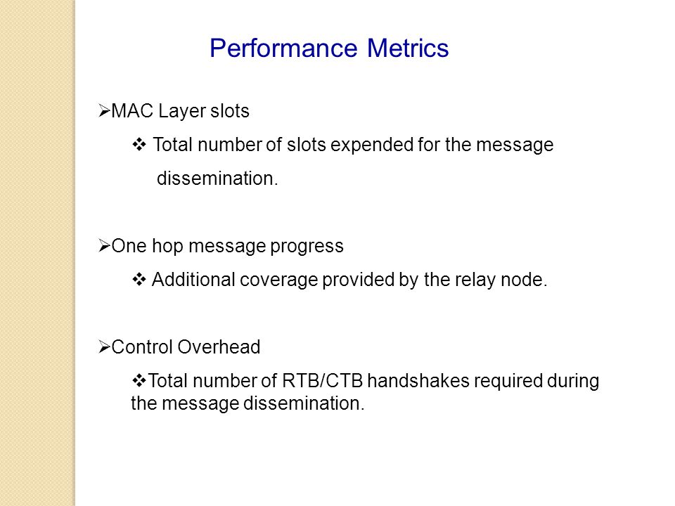 Performance Metrics  MAC Layer slots  Total number of slots expended for the message dissemination.  One hop message progress  Additional coverage