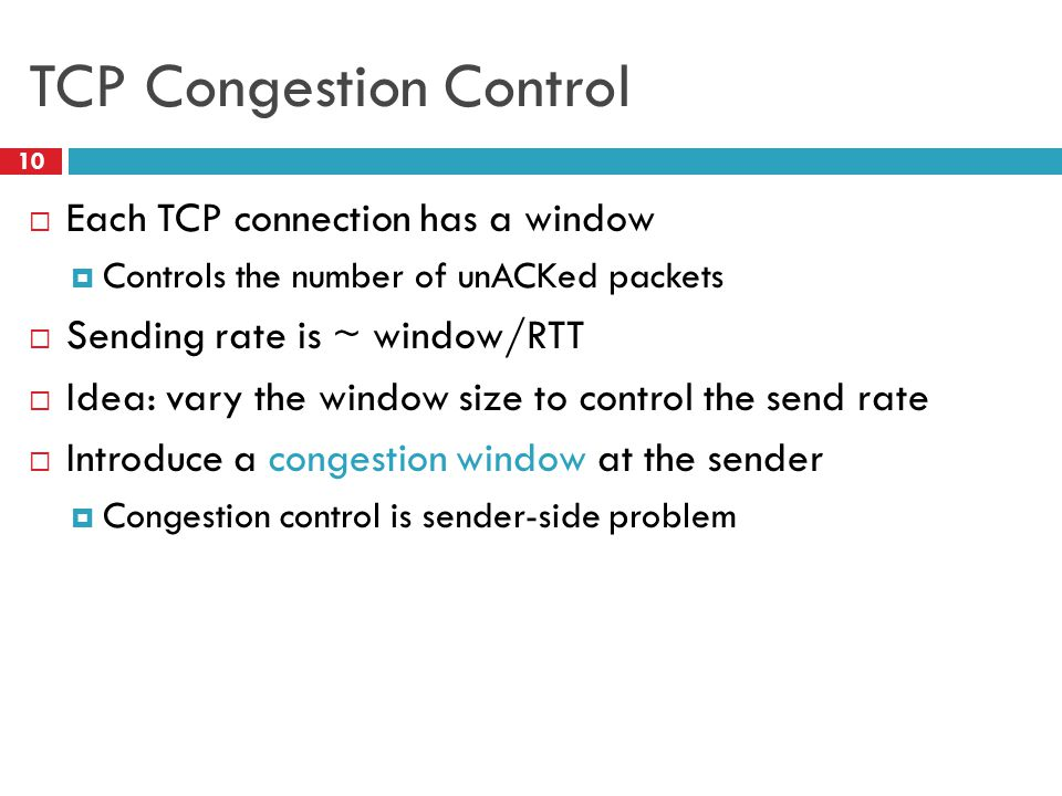 TCP Congestion Control 10  Each TCP connection has a window  Controls the number of unACKed packets  Sending rate is ~ window/RTT  Idea: vary the window size to control the send rate  Introduce a congestion window at the sender  Congestion control is sender-side problem