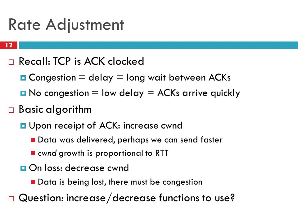 Rate Adjustment 12  Recall: TCP is ACK clocked  Congestion = delay = long wait between ACKs  No congestion = low delay = ACKs arrive quickly  Basic algorithm  Upon receipt of ACK: increase cwnd Data was delivered, perhaps we can send faster cwnd growth is proportional to RTT  On loss: decrease cwnd Data is being lost, there must be congestion  Question: increase/decrease functions to use?