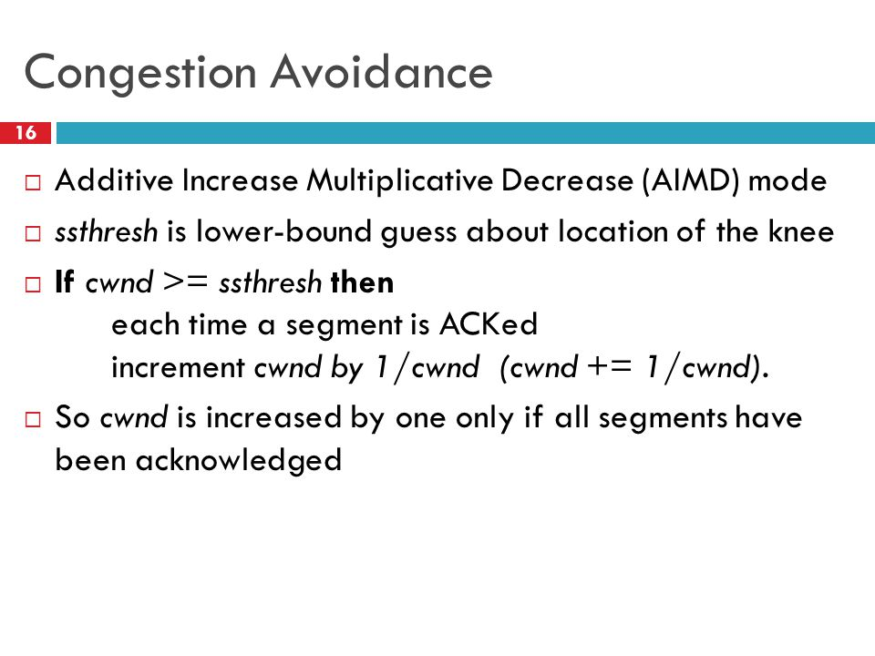Congestion Avoidance  Additive Increase Multiplicative Decrease (AIMD) mode  ssthresh is lower-bound guess about location of the knee  If cwnd >= ssthresh then each time a segment is ACKed increment cwnd by 1/cwnd (cwnd += 1/cwnd).