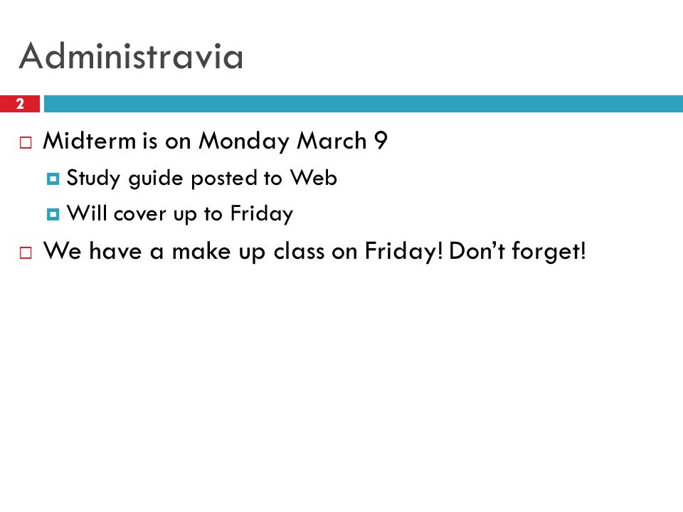 Administravia 2  Midterm is on Monday March 9  Study guide posted to Web  Will cover up to Friday  We have a make up class on Friday.