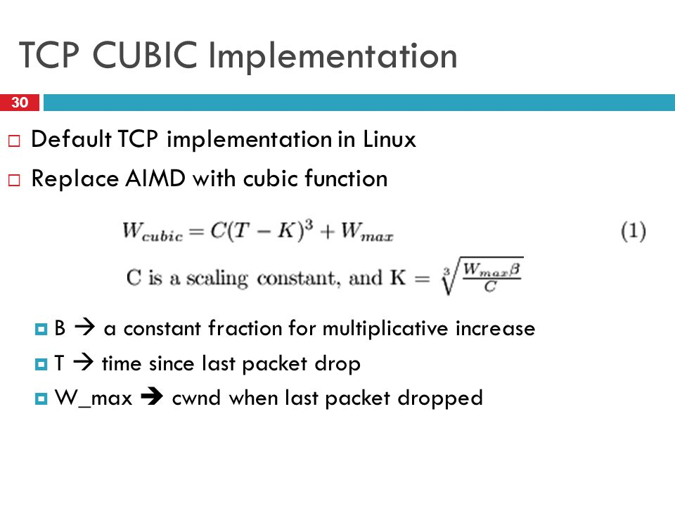TCP CUBIC Implementation 30  Default TCP implementation in Linux  Replace AIMD with cubic function  B  a constant fraction for multiplicative increase  T  time since last packet drop  W_max  cwnd when last packet dropped