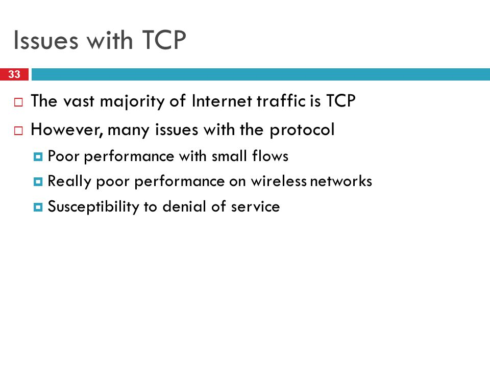 Issues with TCP 33  The vast majority of Internet traffic is TCP  However, many issues with the protocol  Poor performance with small flows  Reall