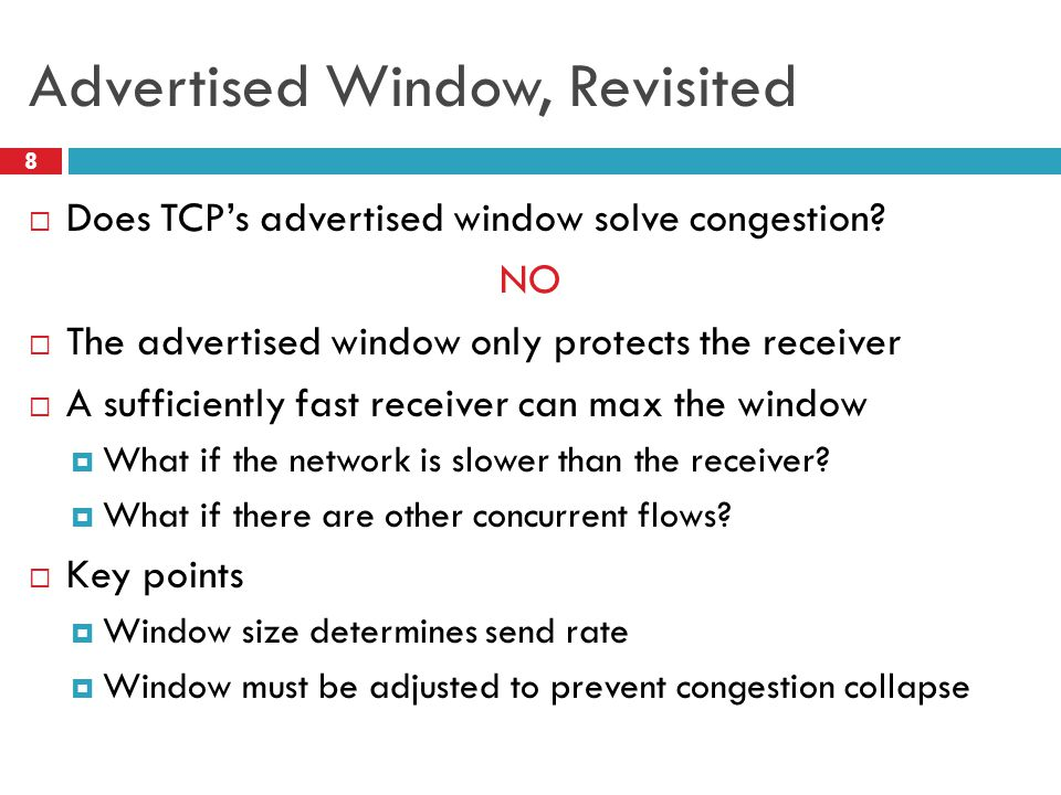 Advertised Window, Revisited 8  Does TCP's advertised window solve congestion.