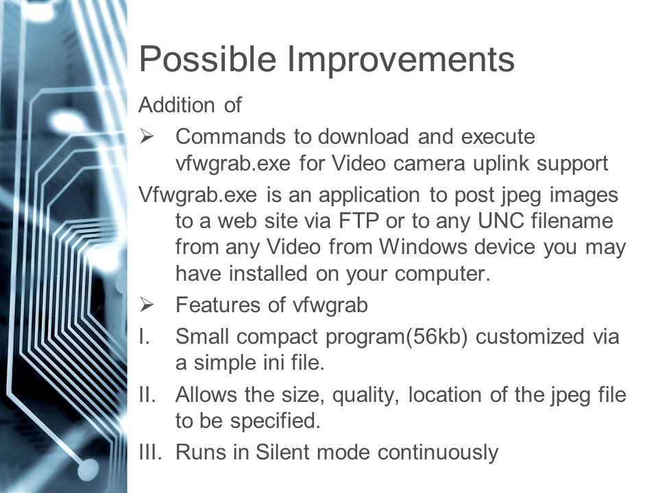 Possible Improvements Addition of  Commands to download and execute vfwgrab.exe for Video camera uplink support Vfwgrab.exe is an application to post jpeg images to a web site via FTP or to any UNC filename from any Video from Windows device you may have installed on your computer.