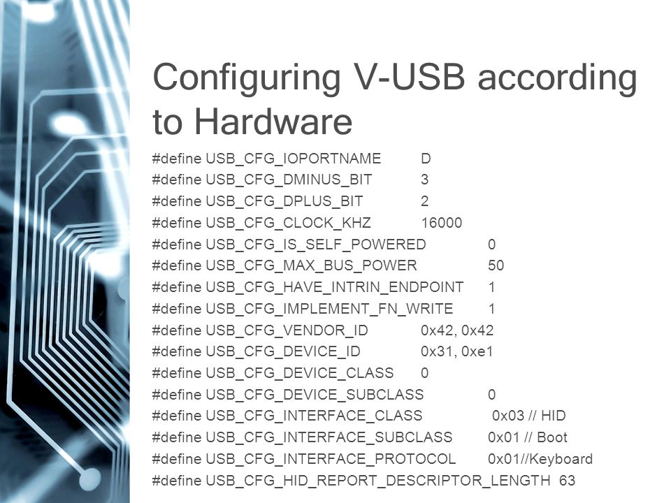 Configuring V-USB according to Hardware #define USB_CFG_IOPORTNAME D #define USB_CFG_DMINUS_BIT 3 #define USB_CFG_DPLUS_BIT 2 #define USB_CFG_CLOCK_KHZ 16000 #define USB_CFG_IS_SELF_POWERED 0 #define USB_CFG_MAX_BUS_POWER 50 #define USB_CFG_HAVE_INTRIN_ENDPOINT 1 #define USB_CFG_IMPLEMENT_FN_WRITE 1 #define USB_CFG_VENDOR_ID 0x42, 0x42 #define USB_CFG_DEVICE_ID 0x31, 0xe1 #define USB_CFG_DEVICE_CLASS 0 #define USB_CFG_DEVICE_SUBCLASS 0 #define USB_CFG_INTERFACE_CLASS 0x03 // HID #define USB_CFG_INTERFACE_SUBCLASS 0x01 // Boot #define USB_CFG_INTERFACE_PROTOCOL 0x01//Keyboard #define USB_CFG_HID_REPORT_DESCRIPTOR_LENGTH 63