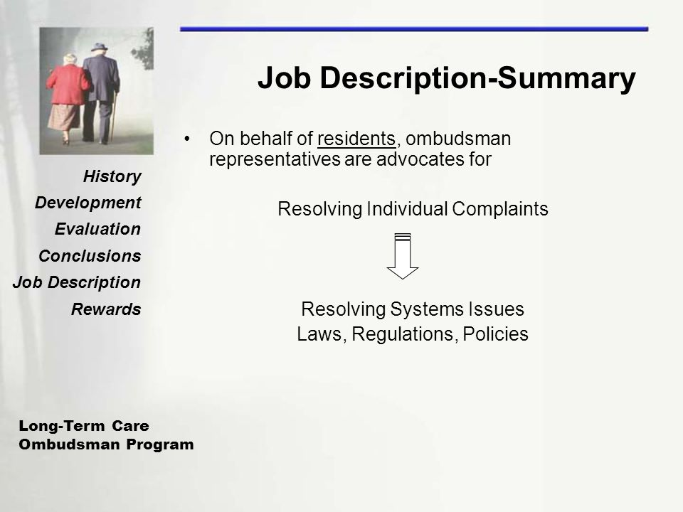 Long-Term Care Ombudsman Program History Development Evaluation Conclusions Job Description Rewards Job Description-Summary On behalf of residents, ombudsman representatives are advocates for Resolving Individual Complaints Resolving Systems Issues Laws, Regulations, Policies