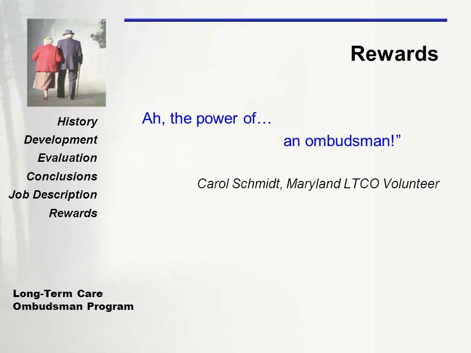 Long-Term Care Ombudsman Program History Development Evaluation Conclusions Job Description Rewards Ah, the power of… an ombudsman! Carol Schmidt, Maryland LTCO Volunteer