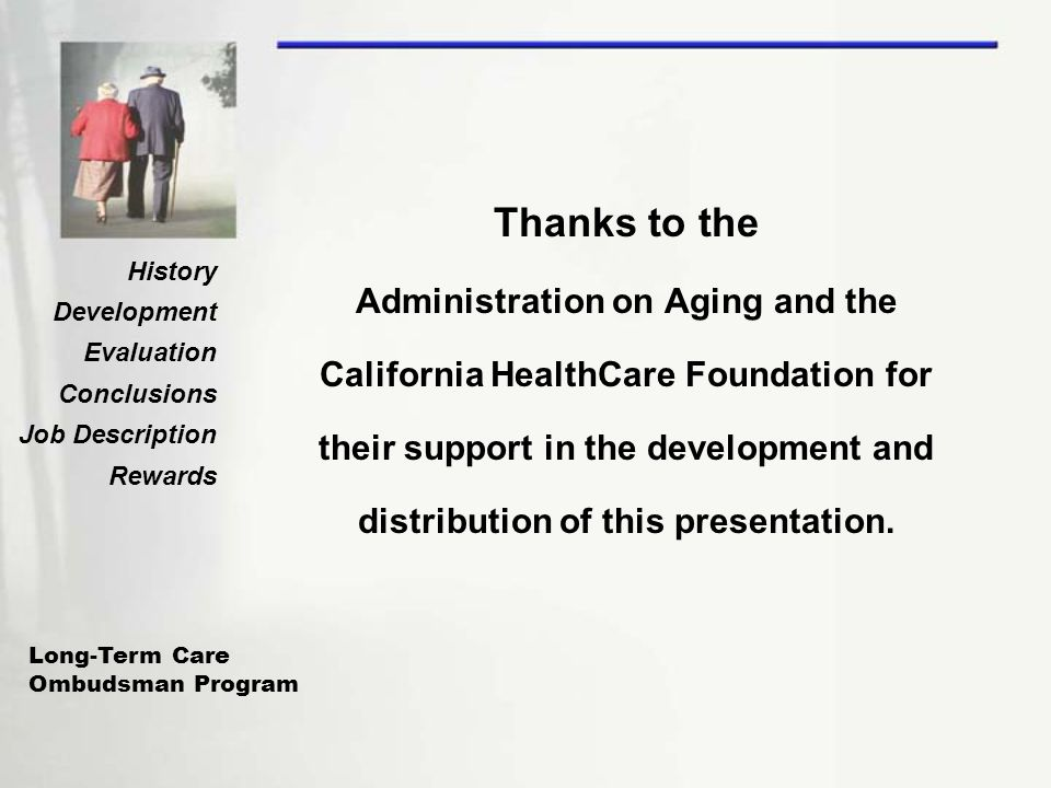 Long-Term Care Ombudsman Program History Development Evaluation Conclusions Job Description Rewards Thanks to the Administration on Aging and the Cali