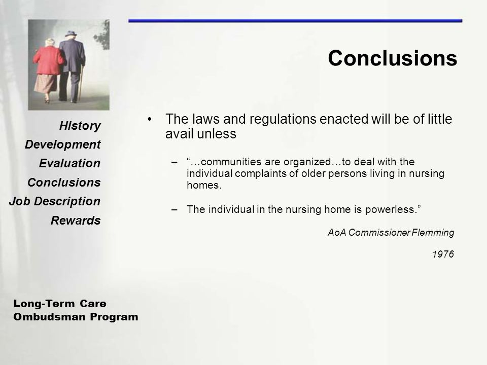 Long-Term Care Ombudsman Program History Development Evaluation Conclusions Job Description Rewards Conclusions The laws and regulations enacted will