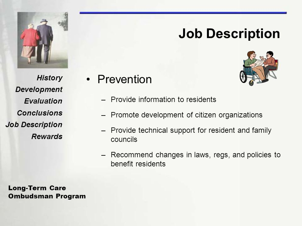Long-Term Care Ombudsman Program History Development Evaluation Conclusions Job Description Rewards Job Description Prevention –Provide information to residents –Promote development of citizen organizations –Provide technical support for resident and family councils –Recommend changes in laws, regs, and policies to benefit residents
