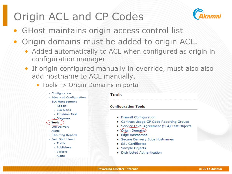 Powering a Better Internet © 2011 Akamai Origin ACL and CP Codes GHost maintains origin access control list Origin domains must be added to origin ACL