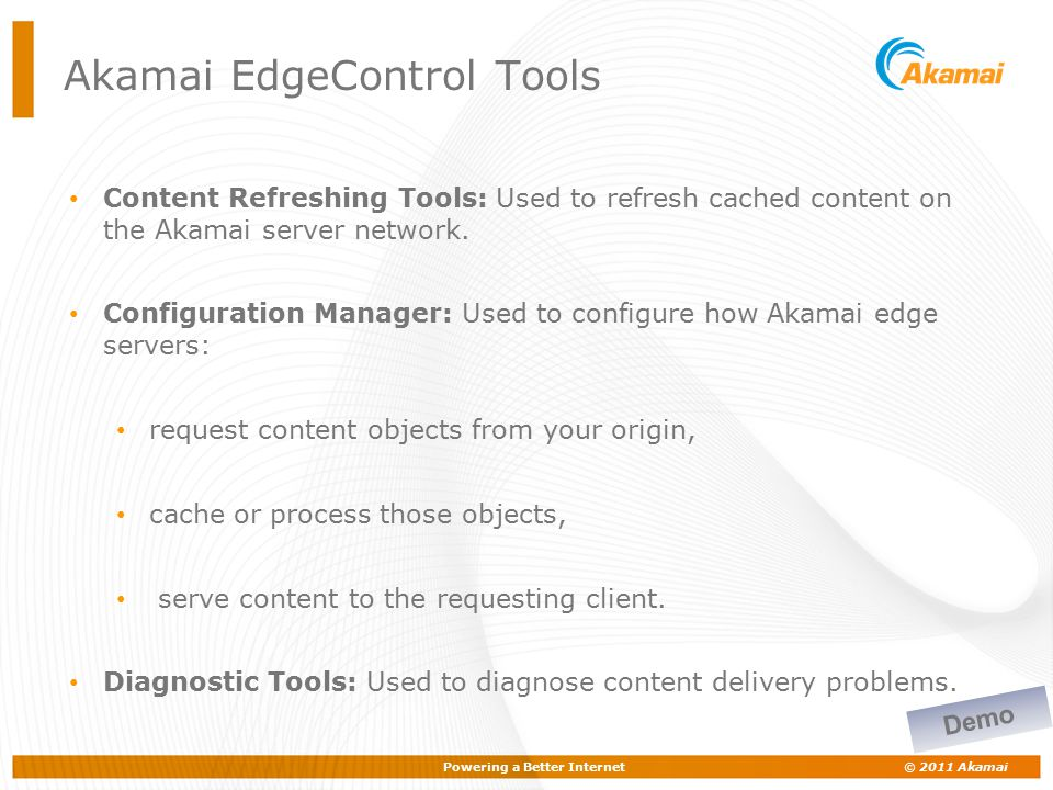 Powering a Better Internet © 2011 Akamai Akamai EdgeControl Tools Content Refreshing Tools: Used to refresh cached content on the Akamai server networ