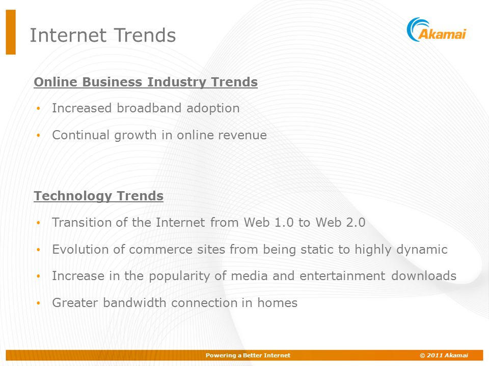 Powering a Better Internet © 2011 Akamai Online Business Industry Trends Increased broadband adoption Continual growth in online revenue Technology Tr