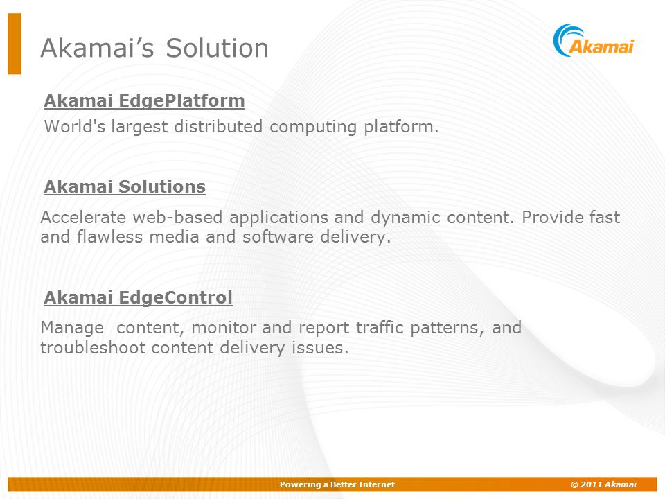 Powering a Better Internet © 2011 Akamai Typical daily traffic: 100+ billion hits 50+ million streams 1,500+ terabytes delivered 70,000 Servers 1500+ Locations 70+ Countries 900+ Networks 660+ Cities The Akamai EdgePlatform - What is it?