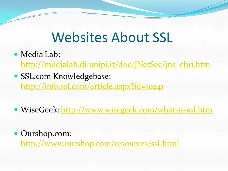 Websites About SSL Media Lab: http://medialab.di.unipi.it/doc/JNetSec/jns_ch11.htm http://medialab.di.unipi.it/doc/JNetSec/jns_ch11.htm SSL.com Knowledgebase: http://info.ssl.com/article.aspx id=10241 http://info.ssl.com/article.aspx id=10241 WiseGeek: http://www.wisegeek.com/what-is-ssl.htmhttp://www.wisegeek.com/what-is-ssl.htm Ourshop.com: http://www.ourshop.com/resources/ssl.html http://www.ourshop.com/resources/ssl.html