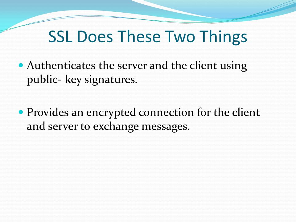 SSL Does These Two Things Authenticates the server and the client using public- key signatures.