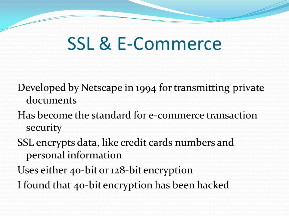 Developed by Netscape in 1994 for transmitting private documents Has become the standard for e-commerce transaction security SSL encrypts data, like credit cards numbers and personal information Uses either 40-bit or 128-bit encryption I found that 40-bit encryption has been hacked SSL & E-Commerce