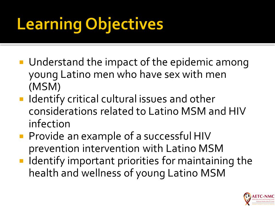  Understand the impact of the epidemic among young Latino men who have sex with men (MSM)  Identify critical cultural issues and other consideration