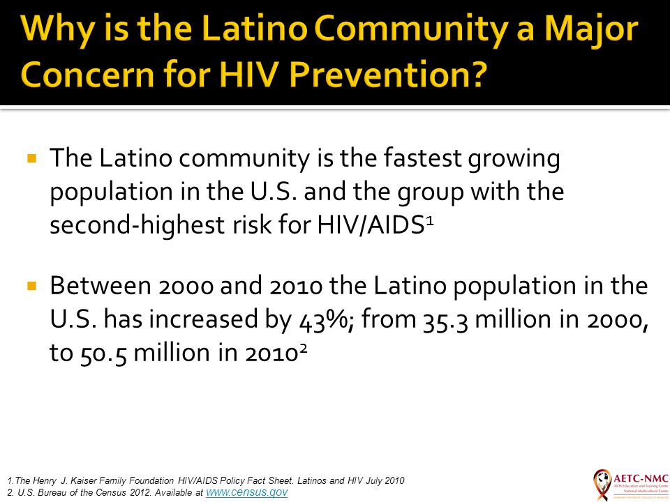  The Latino community is the fastest growing population in the U.S. and the group with the second-highest risk for HIV/AIDS 1  Between 2000 and 2010