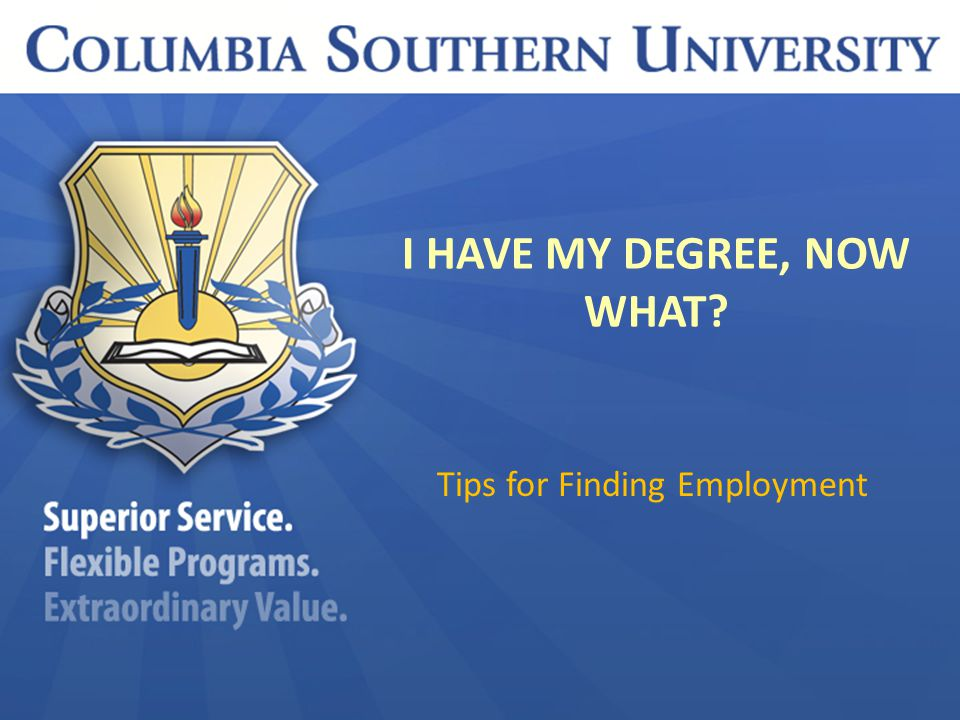 I HAVE MY DEGREE, NOW WHAT? Tips for Finding Employment