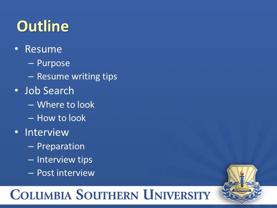 Resume – Purpose – Resume writing tips Job Search – Where to look – How to look Interview – Preparation – Interview tips – Post interview Outline