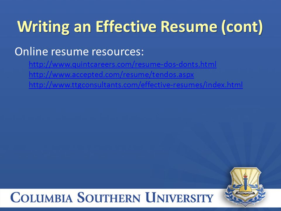 Writing an Effective Resume (cont) Online resume resources: http://www.quintcareers.com/resume-dos-donts.html http://www.accepted.com/resume/tendos.aspx http://www.ttgconsultants.com/effective-resumes/index.html
