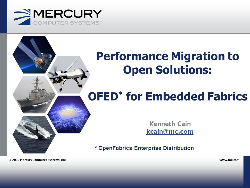© 2010 Mercury Computer Systems, Inc.www.mc.com Performance Migration to Open Solutions: OFED * for Embedded Fabrics Kenneth Cain kcain@mc.com * OpenFabrics Enterprise Distribution